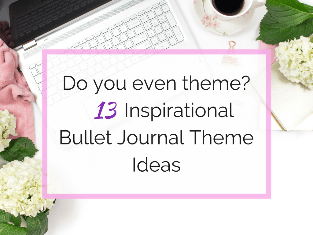 Do you even theme? 13 Inspirational Bullet Journal Theme Ideas