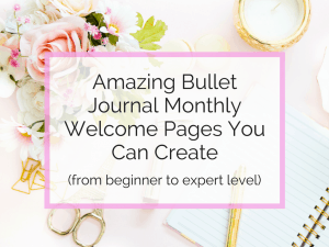 Amazing Bullet Journal Monthly Welcome Pages You Can Create (From Beginner to Expert Level)
