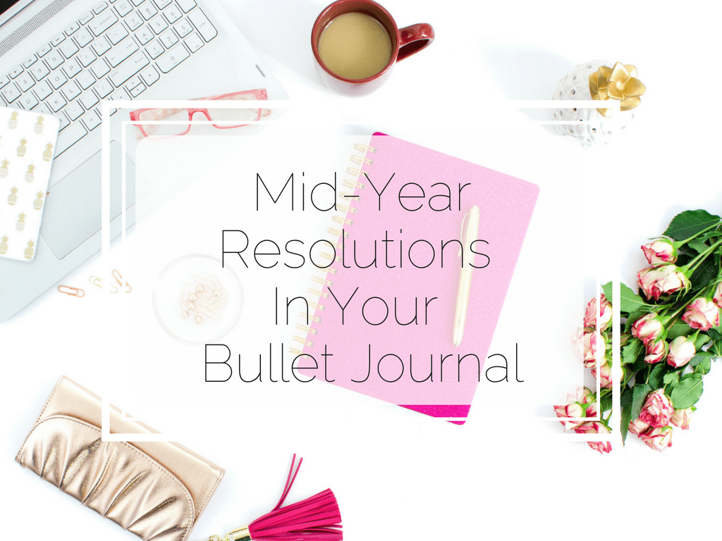 Mid-year Resolutions in your bullet journal. How to assess them and refocus on them