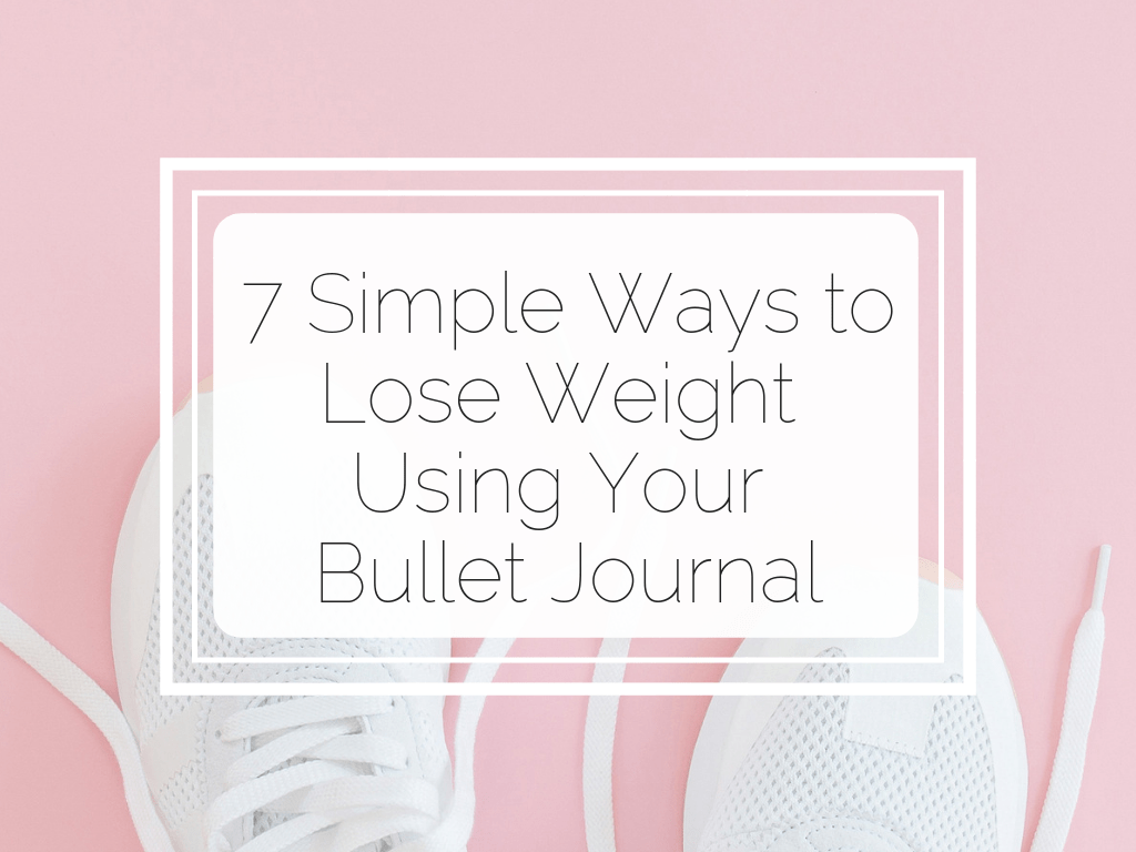 7 Simple Ways to Lose Weight Using Your Bullet Journal www.littlemissrose.com