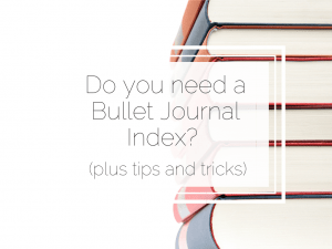 Do you need a Bullet Journal Index? (plus tips and tricks)